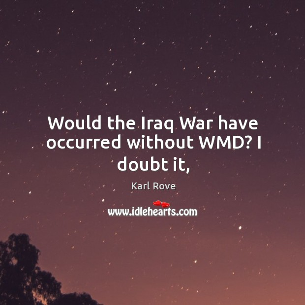 Would the Iraq War have occurred without WMD? I doubt it, Image