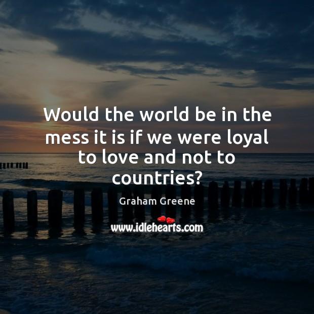 Image, Would the world be in the mess it is if we were loyal to love and not to countries?