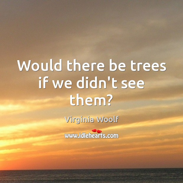 Would there be trees if we didn't see them? Virginia Woolf Picture Quote