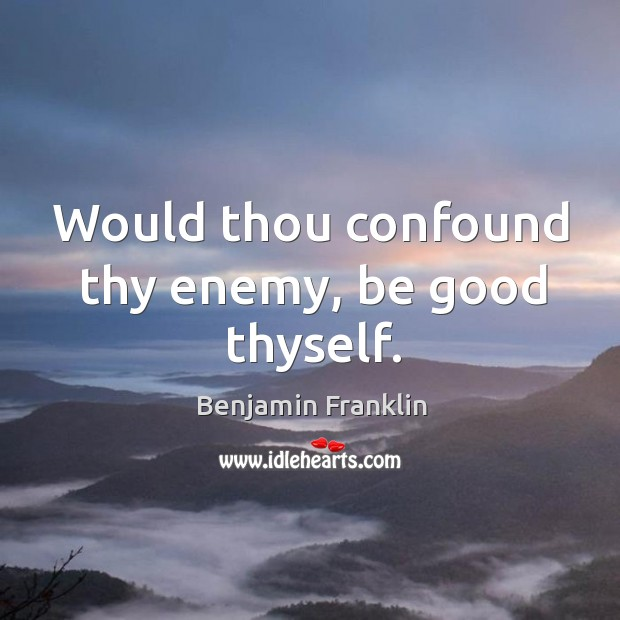 Image, Would thou confound thy enemy, be good thyself.