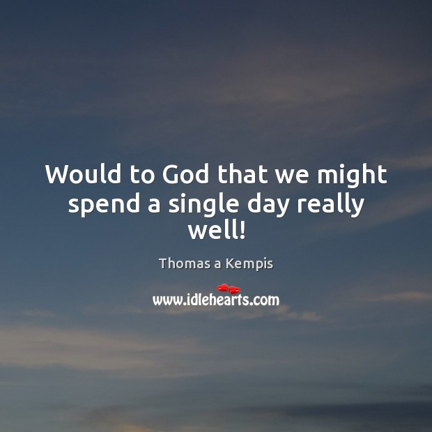 Would to God that we might spend a single day really well! Thomas a Kempis Picture Quote