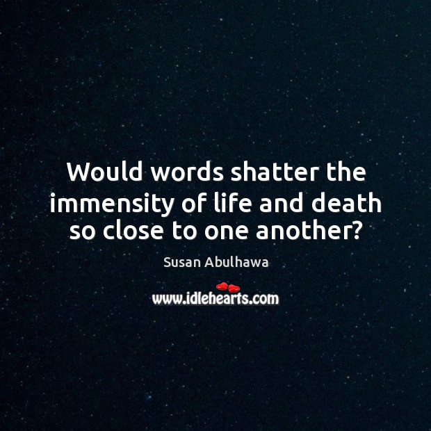 Image, Would words shatter the immensity of life and death so close to one another?