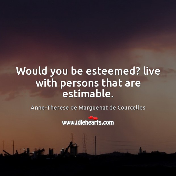 Image, Would you be esteemed? live with persons that are estimable.