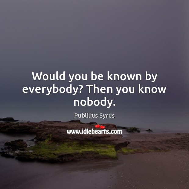 Would you be known by everybody? Then you know nobody. Image