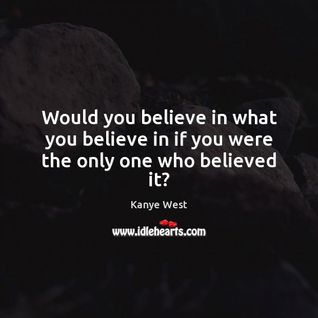 Image, Would you believe in what you believe in if you were the only one who believed it?