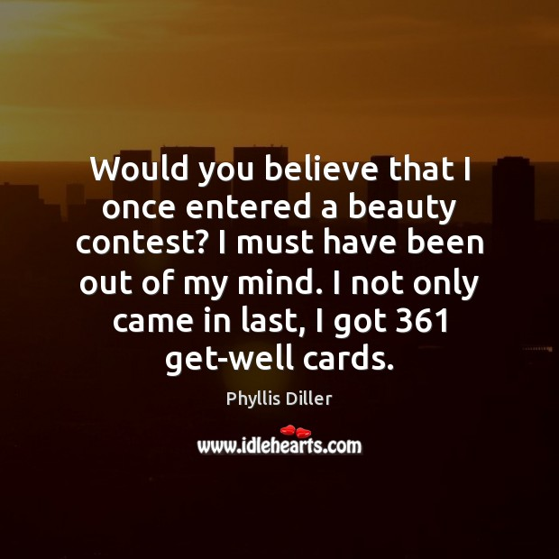 Would you believe that I once entered a beauty contest? I must Phyllis Diller Picture Quote