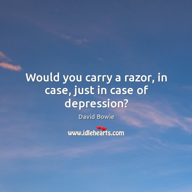 Would you carry a razor, in case, just in case of depression? Image