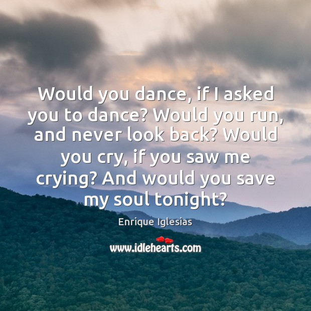 Would you dance, if I asked you to dance? Would you run, Never Look Back Quotes Image