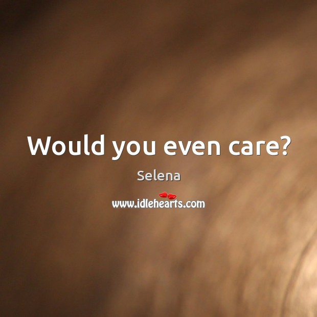 Would you even care? Selena Picture Quote