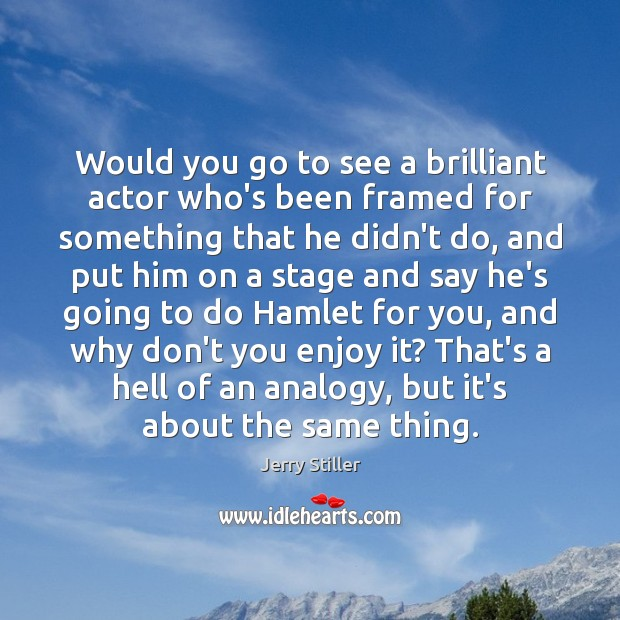Would you go to see a brilliant actor who's been framed for Jerry Stiller Picture Quote
