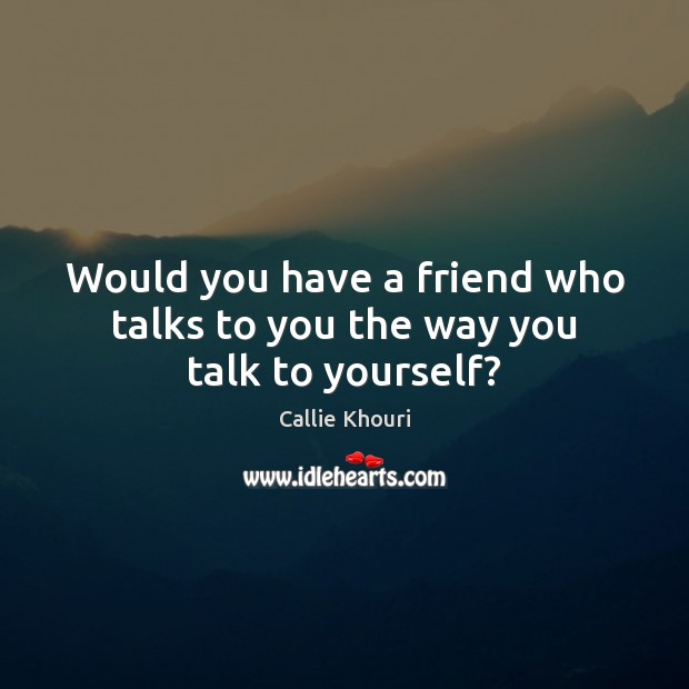 Would you have a friend who talks to you the way you talk to yourself? Callie Khouri Picture Quote