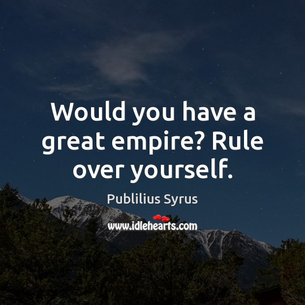Would you have a great empire? Rule over yourself. Publilius Syrus Picture Quote