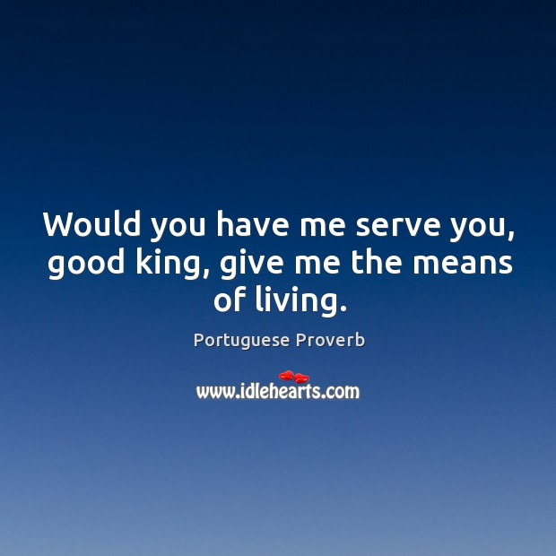 Would you have me serve you, good king, give me the means of living. Image