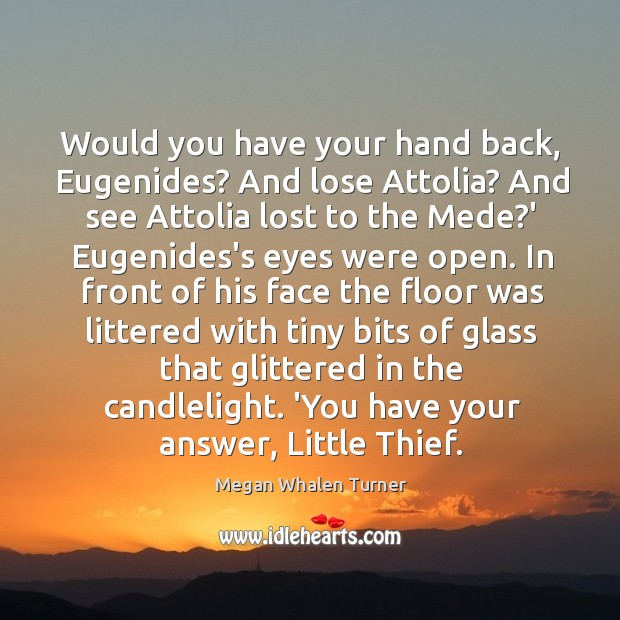 Would you have your hand back, Eugenides? And lose Attolia? And see Image