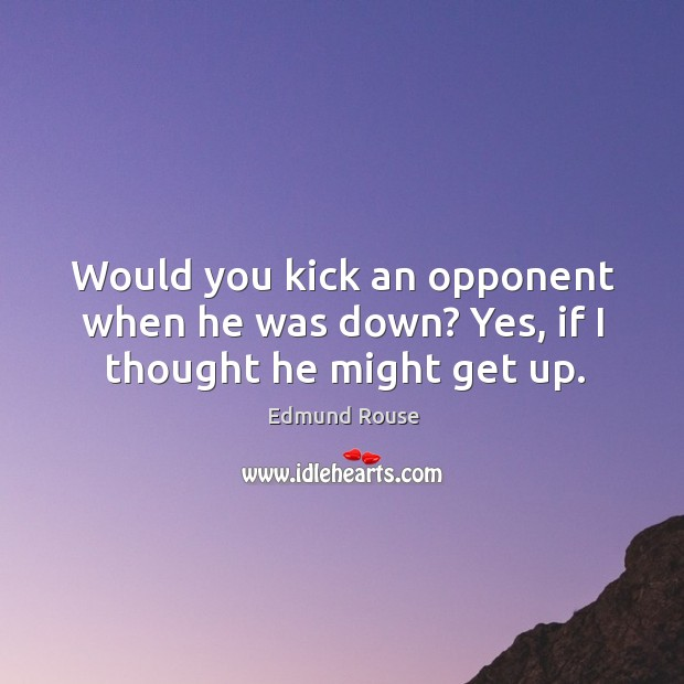 Would you kick an opponent when he was down? Yes, if I thought he might get up. Image