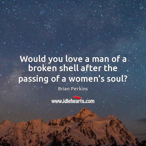 Image, Would you love a man of a broken shell after the passing of a women's soul?