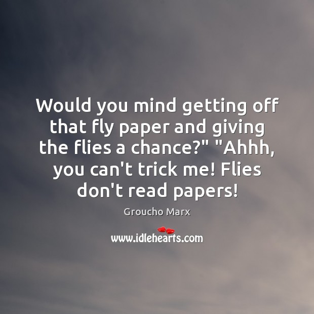 Would you mind getting off that fly paper and giving the flies Groucho Marx Picture Quote