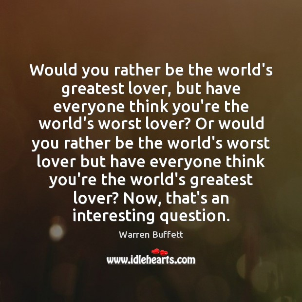 Image, Would you rather be the world's greatest lover, but have everyone think