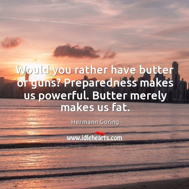 Would you rather have butter or guns? preparedness makes us powerful. Butter merely makes us fat. Hermann Goring Picture Quote