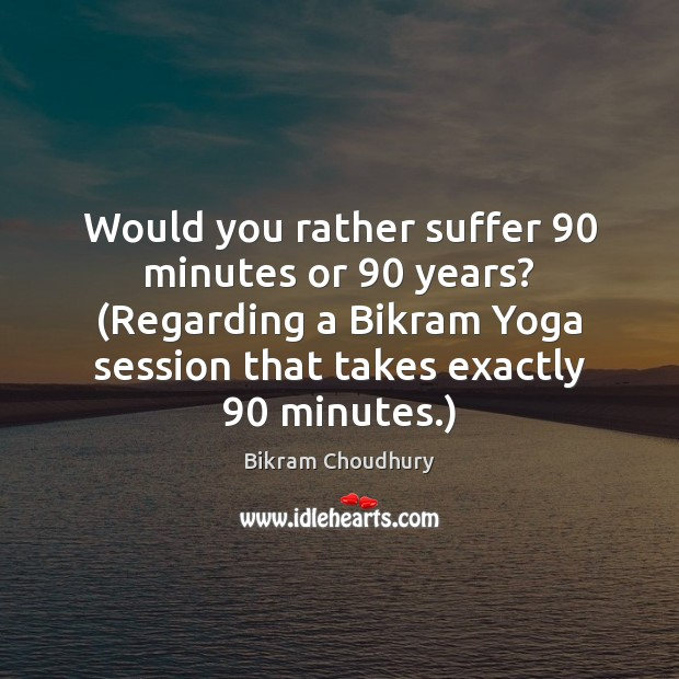 Would you rather suffer 90 minutes or 90 years? (Regarding a Bikram Yoga session Bikram Choudhury Picture Quote