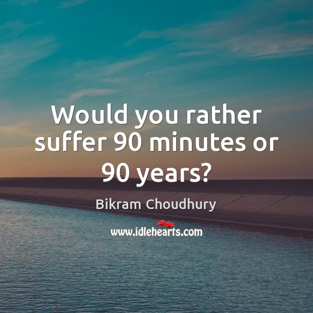 Would you rather suffer 90 minutes or 90 years? Bikram Choudhury Picture Quote