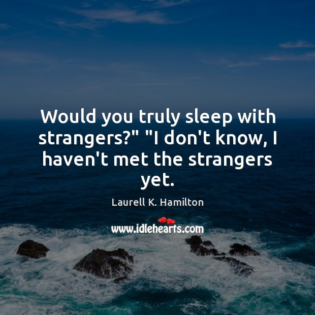 "Would you truly sleep with strangers?"" ""I don't know, I haven't met the strangers yet. Laurell K. Hamilton Picture Quote"