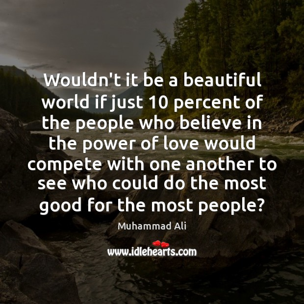 Wouldn't it be a beautiful world if just 10 percent of the people Muhammad Ali Picture Quote