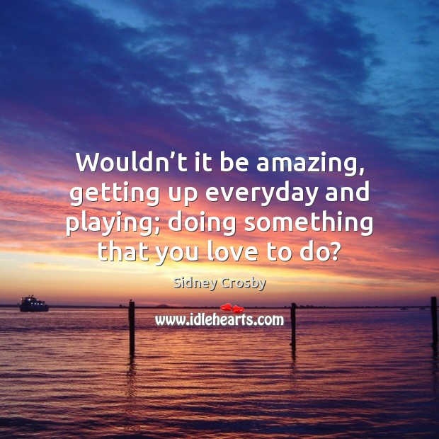 Wouldn't it be amazing, getting up everyday and playing; doing something Sidney Crosby Picture Quote