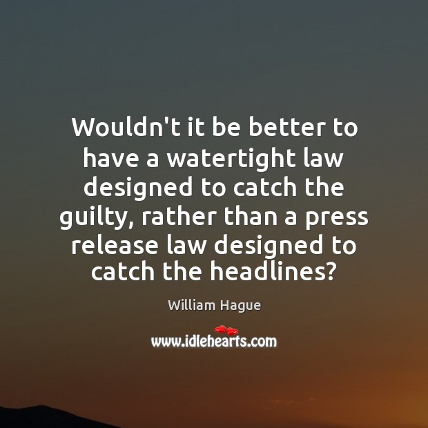 William Hague Picture Quote image saying: Wouldn't it be better to have a watertight law designed to catch