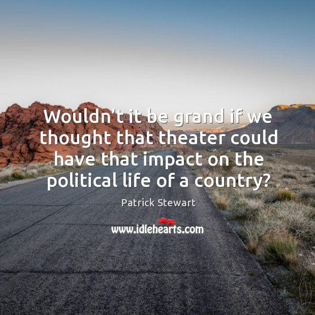 Wouldn't it be grand if we thought that theater could have that impact on the political life of a country? Image