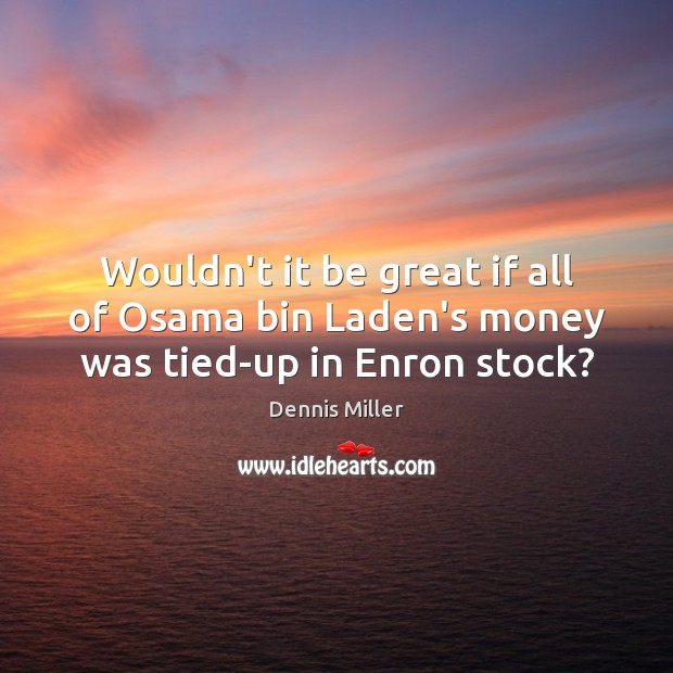 Wouldn't it be great if all of Osama bin Laden's money was tied-up in Enron stock? Image