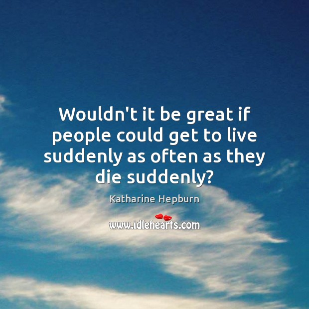 Wouldn't it be great if people could get to live suddenly as often as they die suddenly? Katharine Hepburn Picture Quote