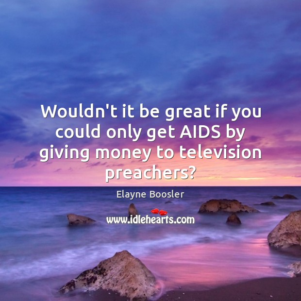 Wouldn't it be great if you could only get AIDS by giving money to television preachers? Elayne Boosler Picture Quote
