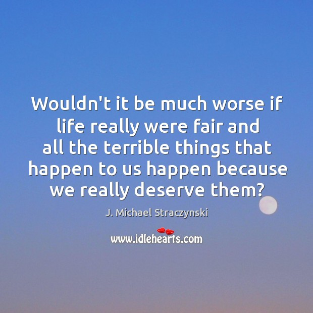 Wouldn't it be much worse if life really were fair and all J. Michael Straczynski Picture Quote