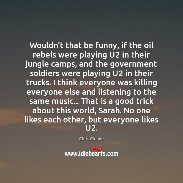 Wouldn't that be funny, if the oil rebels were playing U2 in Government Quotes Image