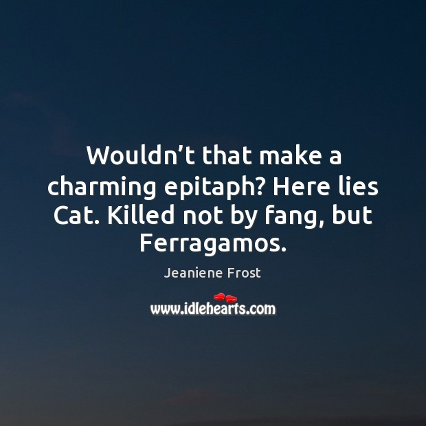 Wouldn't that make a charming epitaph? Here lies Cat. Killed not Jeaniene Frost Picture Quote