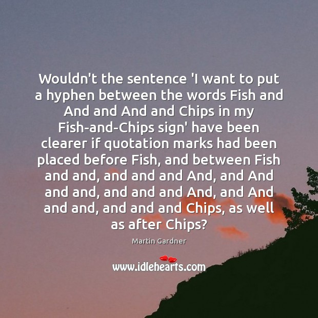 Wouldn't the sentence 'I want to put a hyphen between the words Martin Gardner Picture Quote