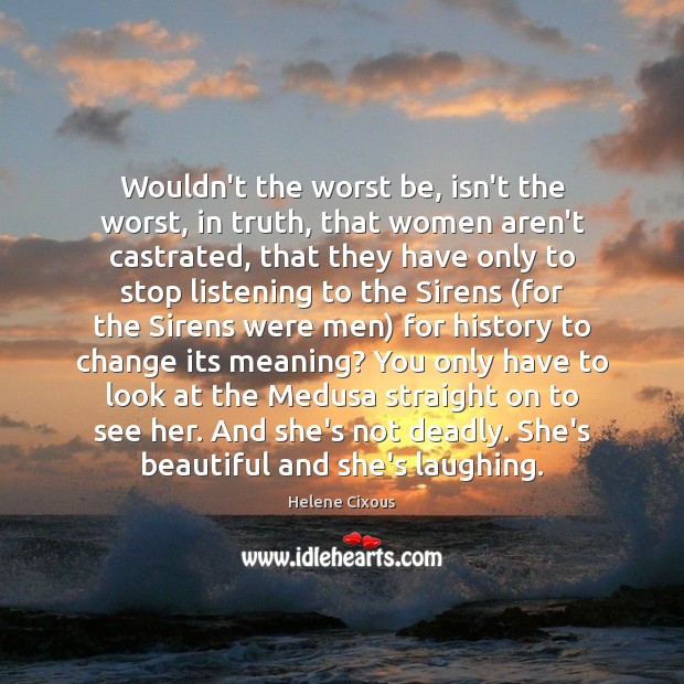 Wouldn't the worst be, isn't the worst, in truth, that women aren't Image