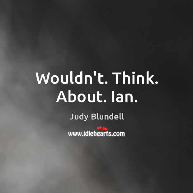 Wouldn't. Think. About. Ian. Judy Blundell Picture Quote