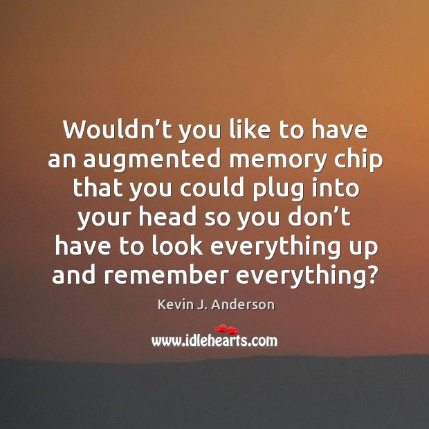 Wouldn't you like to have an augmented memory chip that you could plug into your head Image