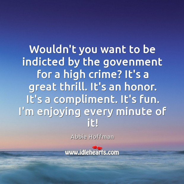 Wouldn't you want to be indicted by the govenment for a high Image
