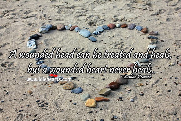 A wounded head can be treated and heals, but a wounded heart never heals. Sicilian Proverbs Image
