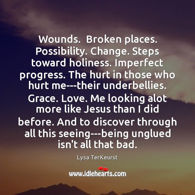 Wounds.  Broken places. Possibility. Change. Steps toward holiness. Imperfect progress. The hurt Image