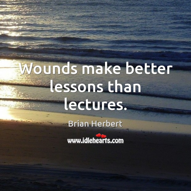 Wounds make better lessons than lectures. Brian Herbert Picture Quote