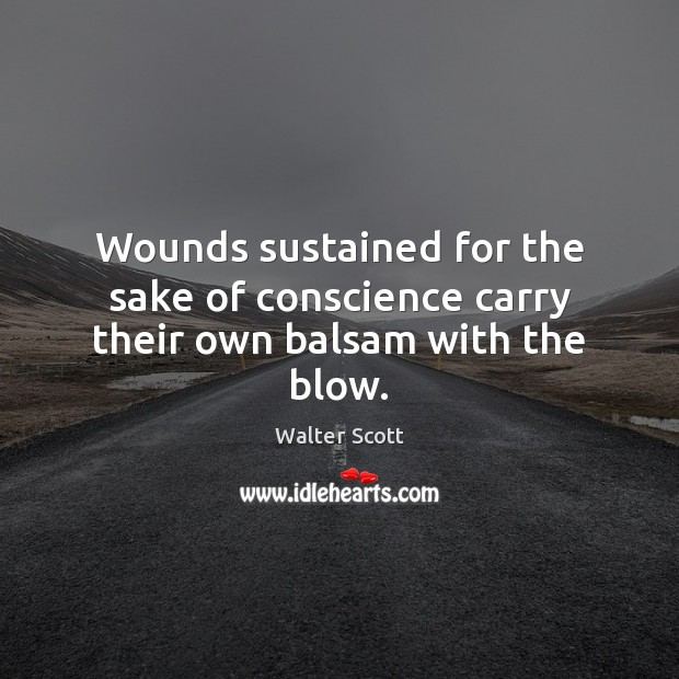 Image, Wounds sustained for the sake of conscience carry their own balsam with the blow.
