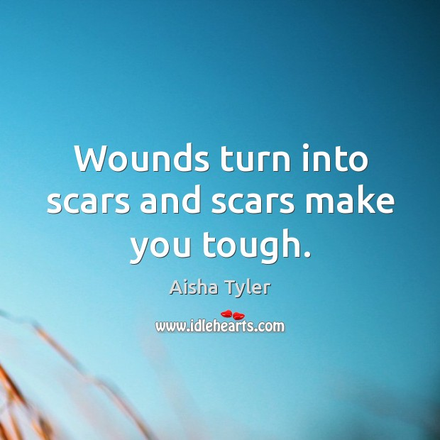 Image, Wounds turn into scars and scars make you tough.