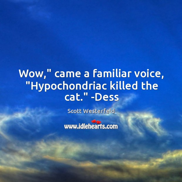 "Image, Wow,"" came a familiar voice, ""Hypochondriac killed the cat."" -Dess"