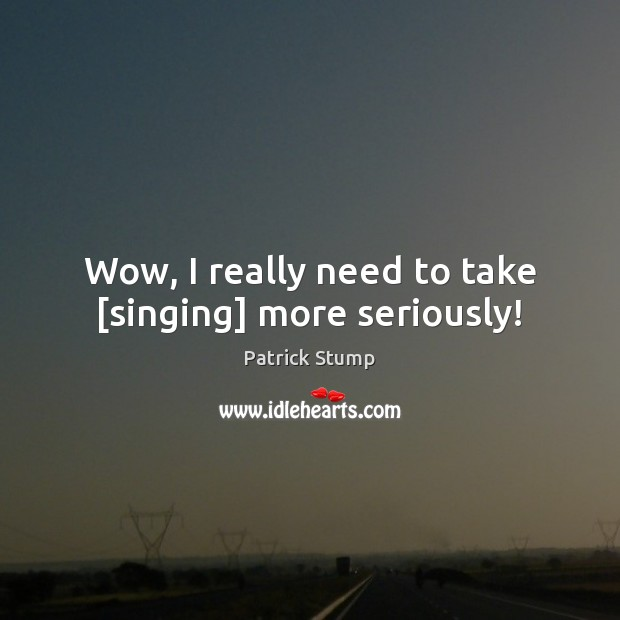 Wow, I really need to take [singing] more seriously! Image