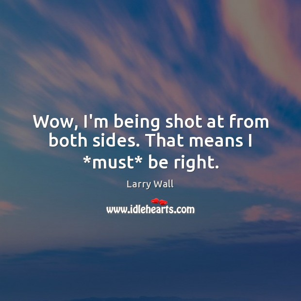 Wow, I'm being shot at from both sides. That means I *must* be right. Larry Wall Picture Quote