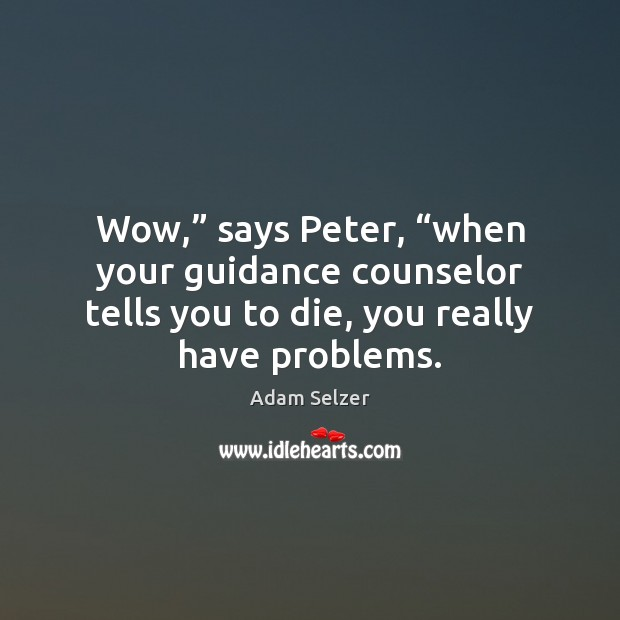 "Image, Wow,"" says Peter, ""when your guidance counselor tells you to die, you"